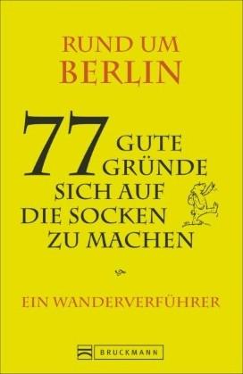 Rund um Berlin. 77 gute Gründe sich auf die Socken zu machen