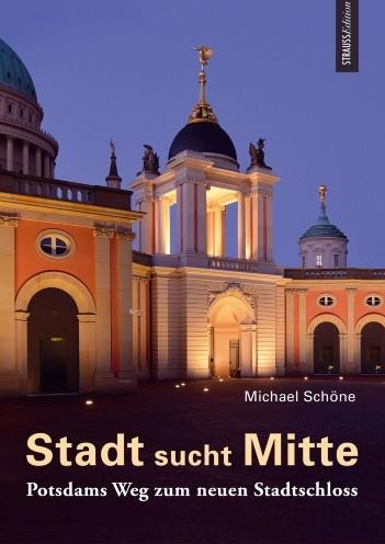 Stadt sucht Mitte. Potsdams Weg zum neuen Stadtschloss