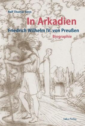 In Arkadien. Friedrich Wilhelm IV. von Preußen. Eine Biographie