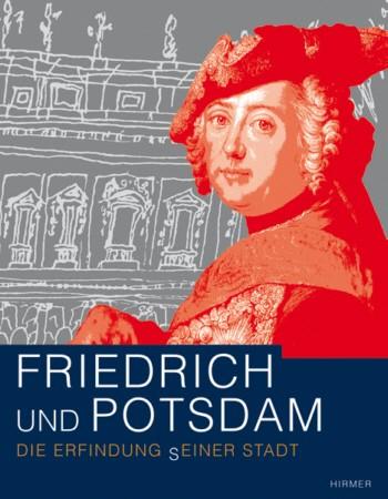Friedrich und Potsdam. Die Erfindung (s)einer Stadt