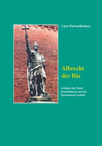 Albrecht der Bär. Gründer der Mark und des Fürstentums Anhalt