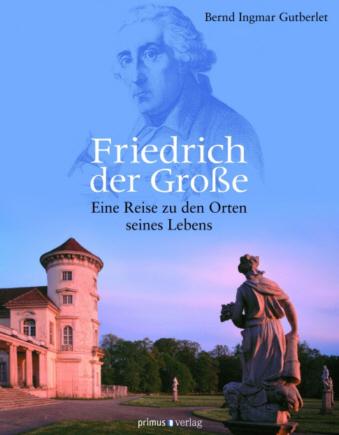 Friedrich der Große. Eine Reise zu den Orten seines Lebens