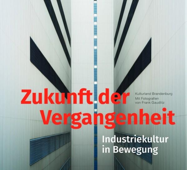 Zukunft der Vergangenheit. Industriekultur in Bewegung