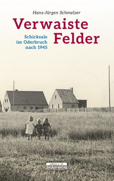 Verwaiste Felder. Schicksale im Oderbruch nach 1945